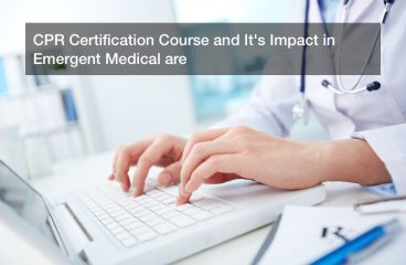 CPR Certification Course and It's Impact in Emergent Medical are